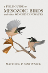 A Field Guide to Mesozoic Birds and Other Winged Dinosaurs, by Matthew P. Martyniuk